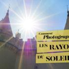 Comment photographier les rayons du soleil et son halo ? Un tutoriel de Tonton Photo