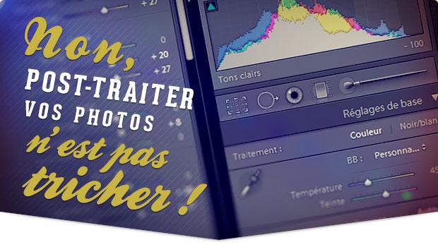 Non, retoucher ou post-traiter vos photos n'est pas tricher !