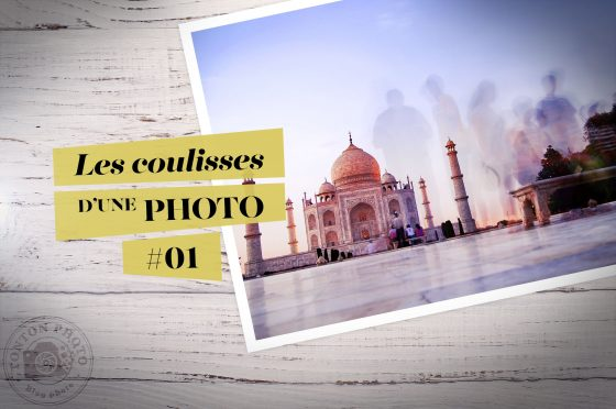 Coulisses d'une photo #01 : Le Taj Mahal, à Agra, en Inde © Clément Racineux / Tonton Photo